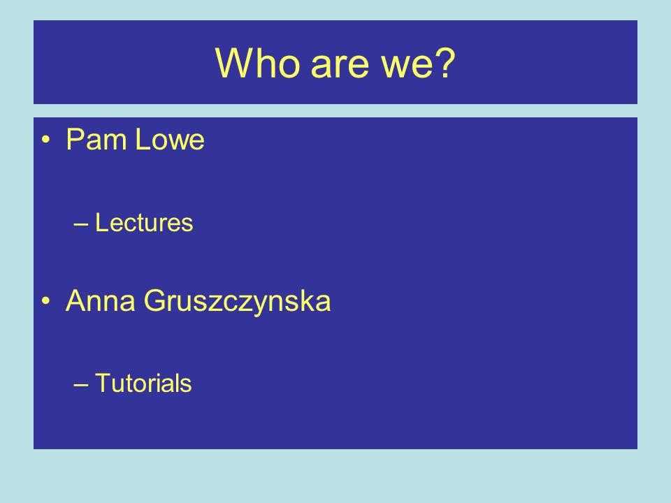 Who are we? Pam Lowe –Lectures Anna Gruszczynska –Tutorials