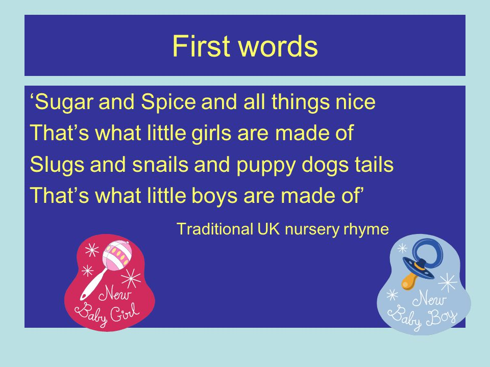 First words 'Sugar and Spice and all things nice That's what little girls are made of Slugs and snails and puppy dogs tails That's what little boys ar