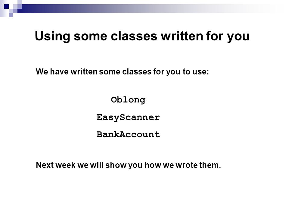 Using some classes written for you We have written some classes for you to use: Oblong EasyScanner BankAccount Next week we will show you how we wrote them.