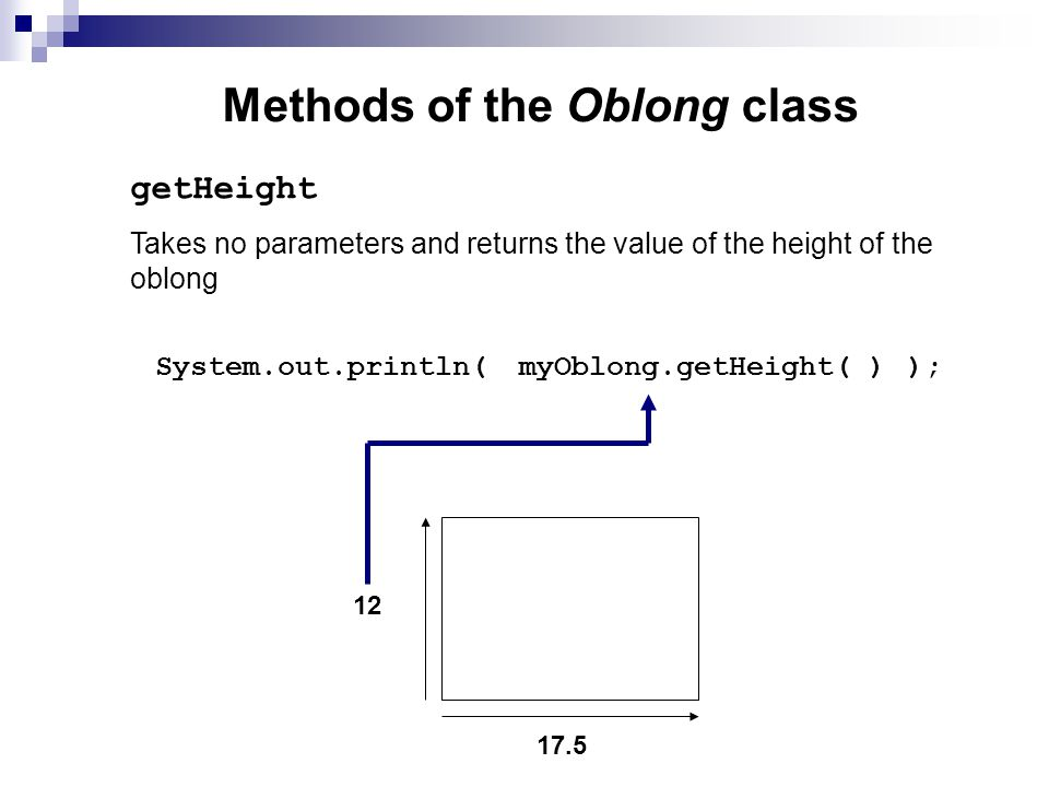 Methods of the Oblong class Takes no parameters and returns the value of the height of the oblong getHeight System.out.println( ); myOblong.getHeight( )