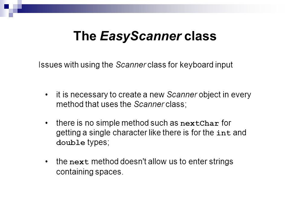 The EasyScanner class Issues with using the Scanner class for keyboard input it is necessary to create a new Scanner object in every method that uses the Scanner class; there is no simple method such as nextChar for getting a single character like there is for the int and double types; the next method doesn t allow us to enter strings containing spaces.