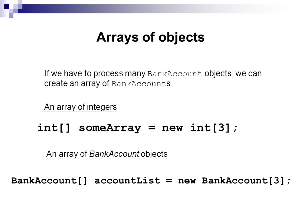 Arrays of objects If we have to process many BankAccount objects, we can create an array of BankAccount s.