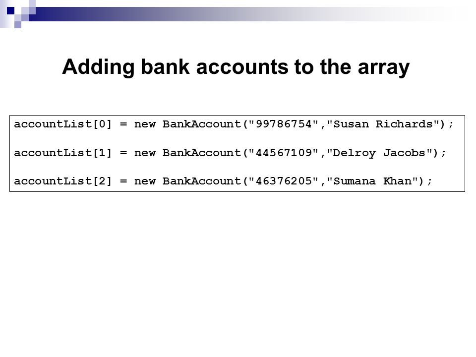 Adding bank accounts to the array accountList[0] = new BankAccount( , Susan Richards ); accountList[1] = new BankAccount( , Delroy Jacobs ); accountList[2] = new BankAccount( , Sumana Khan );