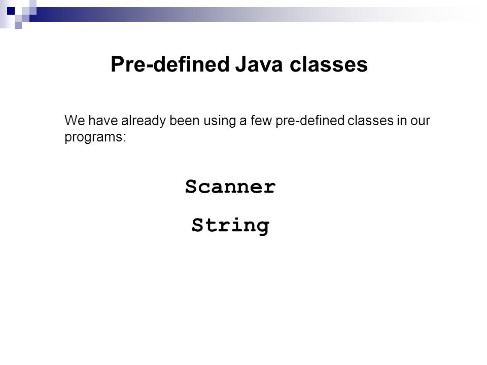Pre-defined Java classes We have already been using a few pre-defined classes in our programs: Scanner String