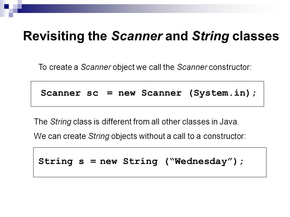 Revisiting the Scanner and String classes To create a Scanner object we call the Scanner constructor: Scanner sc = new Scanner (System.in); The String class is different from all other classes in Java.