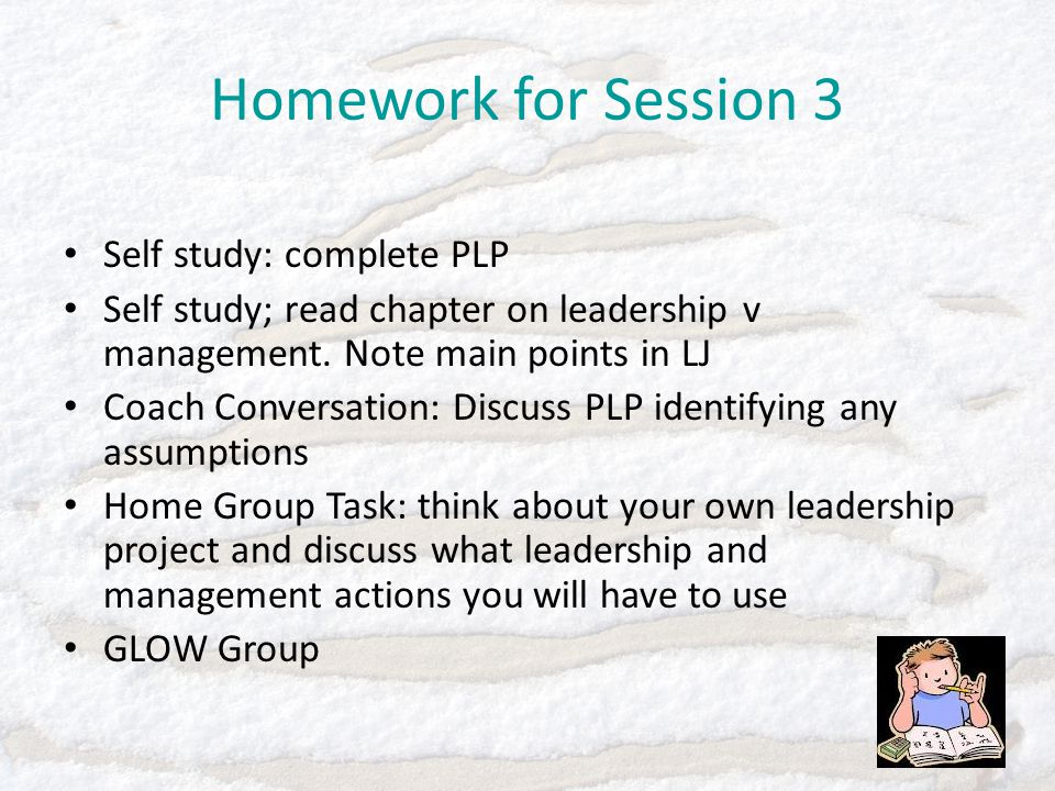 Homework for Session 3 Self study: complete PLP Self study; read chapter on leadership v management.