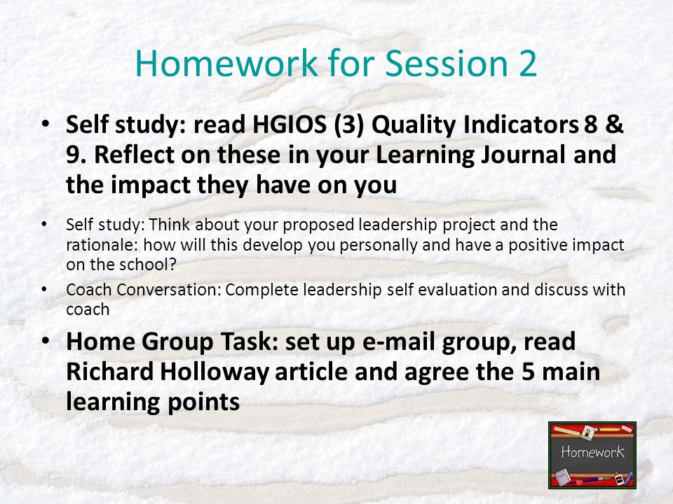 Homework for Session 2 Self study: read HGIOS (3) Quality Indicators 8 & 9. Reflect on these in your Learning Journal and the impact they have on you