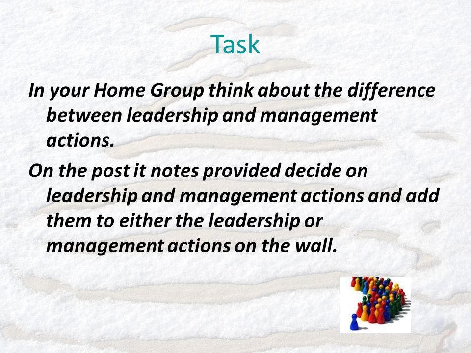 Task In your Home Group think about the difference between leadership and management actions.