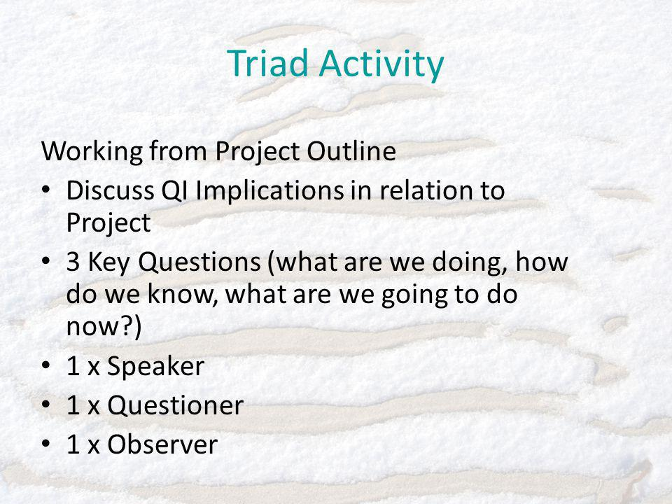 Triad Activity Working from Project Outline Discuss QI Implications in relation to Project 3 Key Questions (what are we doing, how do we know, what are we going to do now ) 1 x Speaker 1 x Questioner 1 x Observer
