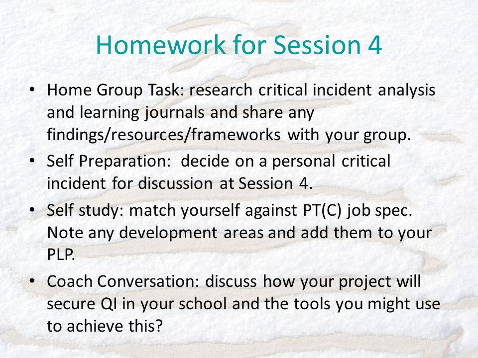 Homework for Session 4 Home Group Task: research critical incident analysis and learning journals and share any findings/resources/frameworks with your group.