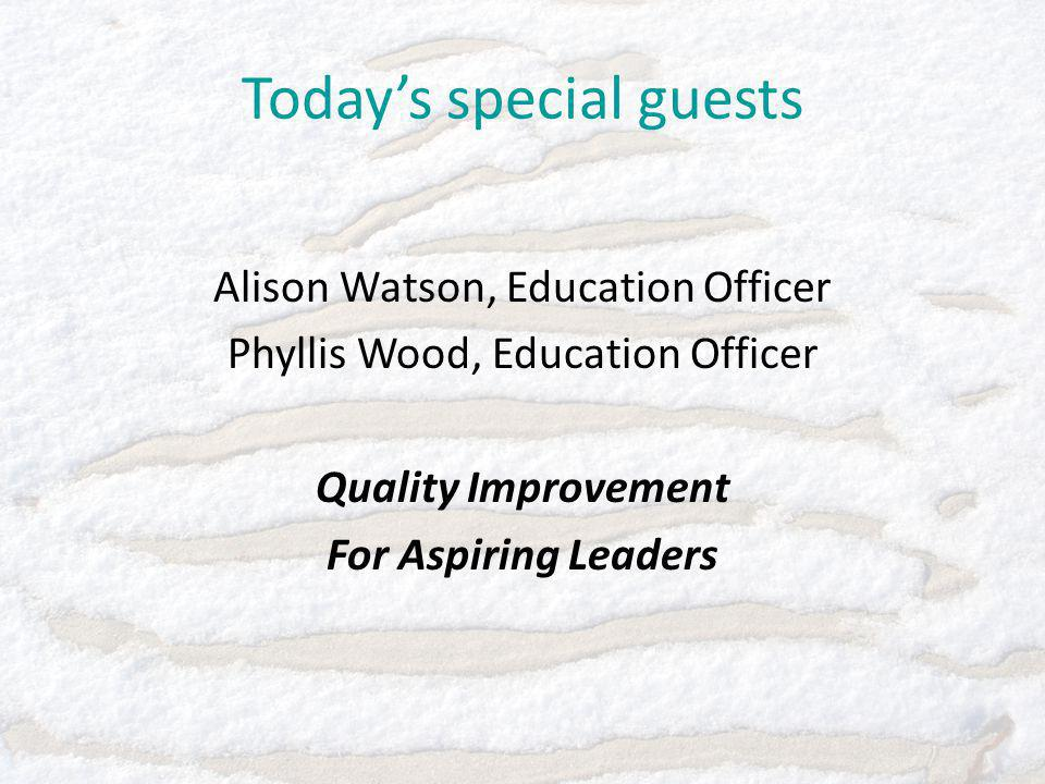 Today's special guests Alison Watson, Education Officer Phyllis Wood, Education Officer Quality Improvement For Aspiring Leaders