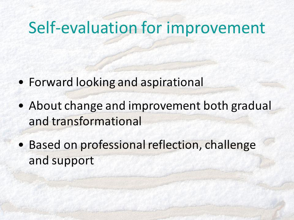 Self-evaluation for improvement Forward looking and aspirational About change and improvement both gradual and transformational Based on professional reflection, challenge and support
