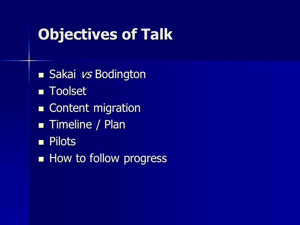 Objectives of Talk Sakai vs Bodington Sakai vs Bodington Toolset Toolset Content migration Content migration Timeline / Plan Timeline / Plan Pilots Pilots How to follow progress How to follow progress