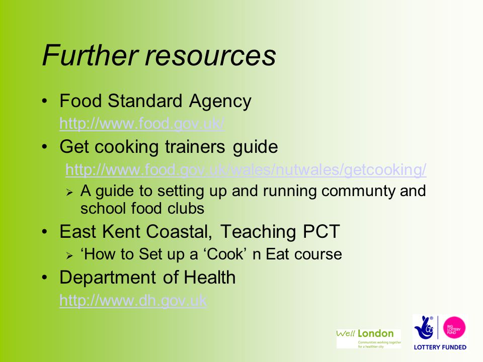 Further resources Food Standard Agency http://www.food.gov.uk/ Get cooking trainers guide http://www.food.gov.uk/wales/nutwales/getcooking/  A guide to setting up and running communty and school food clubs East Kent Coastal, Teaching PCT  'How to Set up a 'Cook' n Eat course Department of Health http://www.dh.gov.uk