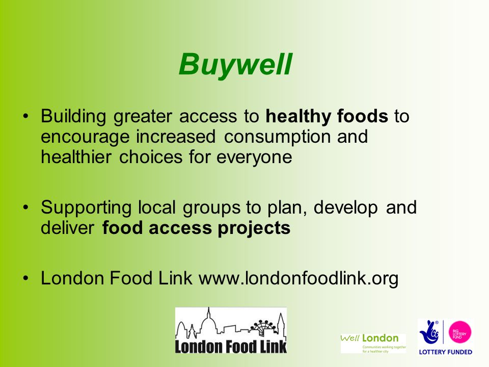 Buywell Building greater access to healthy foods to encourage increased consumption and healthier choices for everyone Supporting local groups to plan, develop and deliver food access projects London Food Link www.londonfoodlink.org
