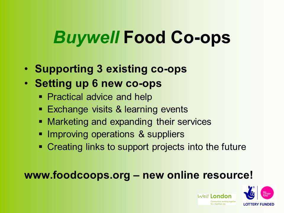 Buywell Food Co-ops Supporting 3 existing co-ops Setting up 6 new co-ops  Practical advice and help  Exchange visits & learning events  Marketing and expanding their services  Improving operations & suppliers  Creating links to support projects into the future www.foodcoops.org – new online resource!