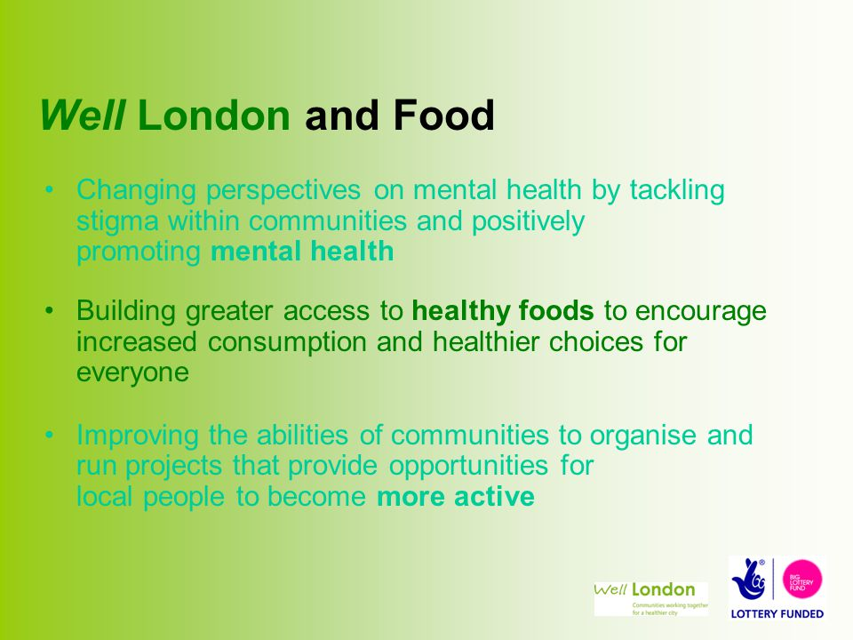 Well London and Food Changing perspectives on mental health by tackling stigma within communities and positively promoting mental health Building greater access to healthy foods to encourage increased consumption and healthier choices for everyone Improving the abilities of communities to organise and run projects that provide opportunities for local people to become more active