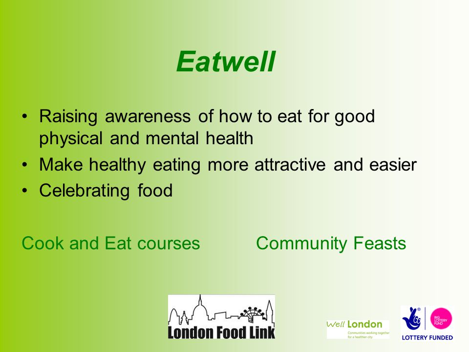 Eatwell Raising awareness of how to eat for good physical and mental health Make healthy eating more attractive and easier Celebrating food Cook and Eat courses Community Feasts