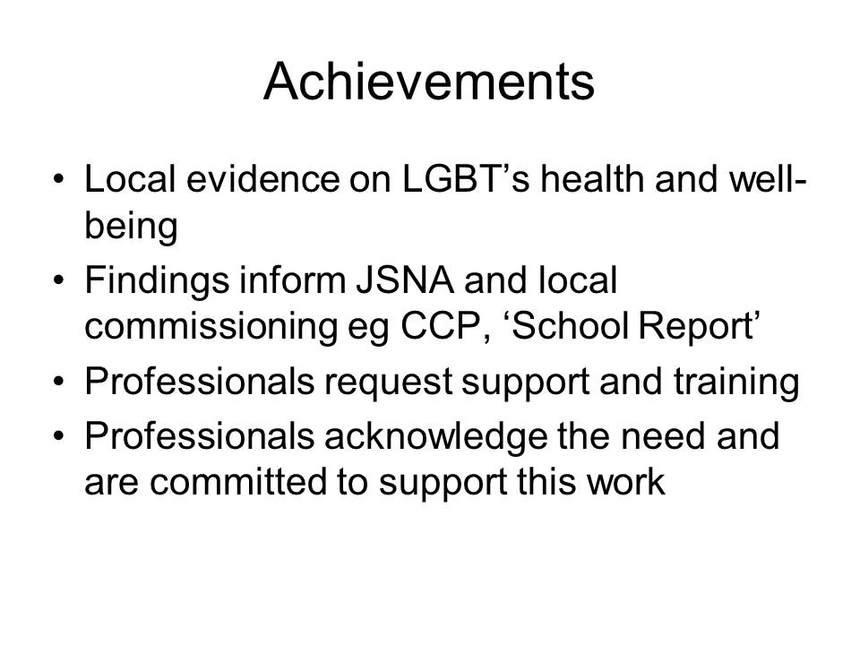 Achievements Local evidence on LGBT's health and well- being Findings inform JSNA and local commissioning eg CCP, 'School Report' Professionals request support and training Professionals acknowledge the need and are committed to support this work