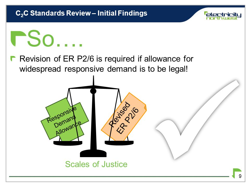 C 2 C Standards Review – Initial Findings 8 INITIAL FINDINGS Main problems are associated with Security of Supply Managed Load not explicitly allowed for at present ER P2/6 allows for single managed loads DCUSA facilitates Load Managed Areas, but this is probably inappropriate for widespread managed load