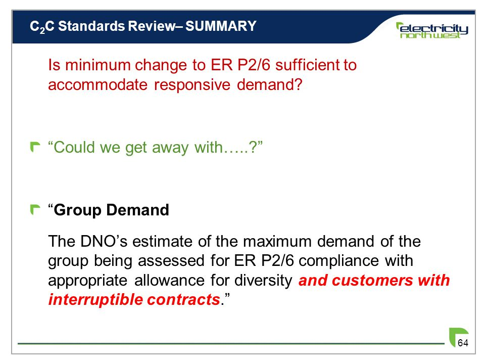 C 2 C Standards Review– SUMMARY 63 ER P2/6 System Intact Assessment Evaluation of Responsive Demand Allowance Incorporation of Responsive Demand Allowance Modified ER P2/6 – Something quite different ER P2/7