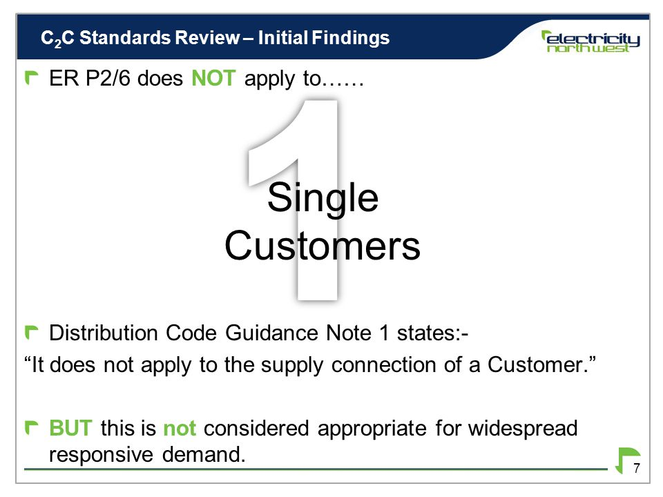 C 2 C Standards Review – Initial Findings 6 INITIAL FINDINGS Main problems are associated with Security of Supply Managed Load not explicitly allowed for at present ER P2/6 allows for single customers DCUSA facilitates Load Managed Areas, but this is probably inappropriate for widespread managed load