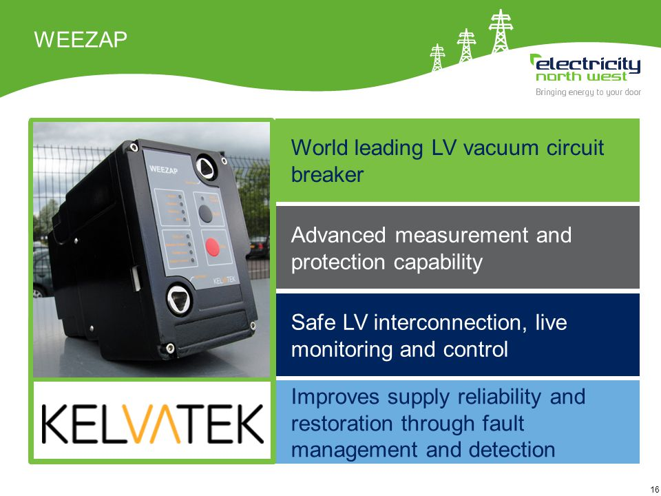 16 WEEZAP Improves supply reliability and restoration through fault management and detection World leading LV vacuum circuit breaker Safe LV interconnection, live monitoring and control Advanced measurement and protection capability