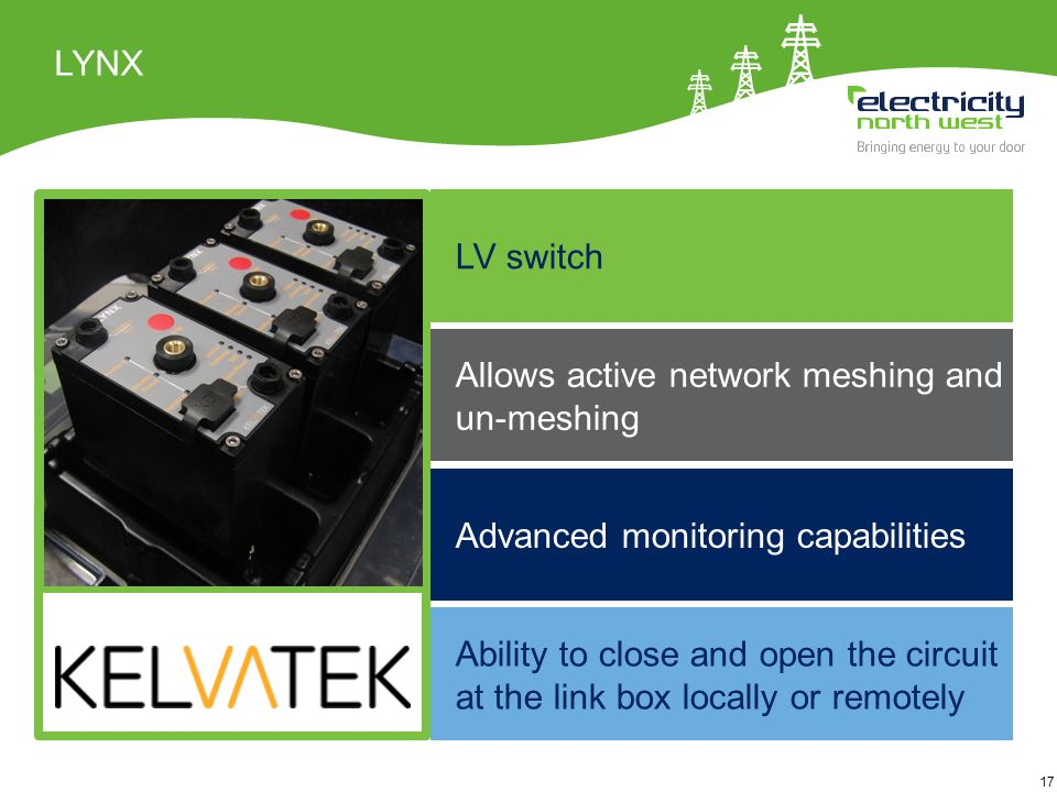 17 LYNX Ability to close and open the circuit at the link box locally or remotely LV switch Advanced monitoring capabilities Allows active network meshing and un-meshing