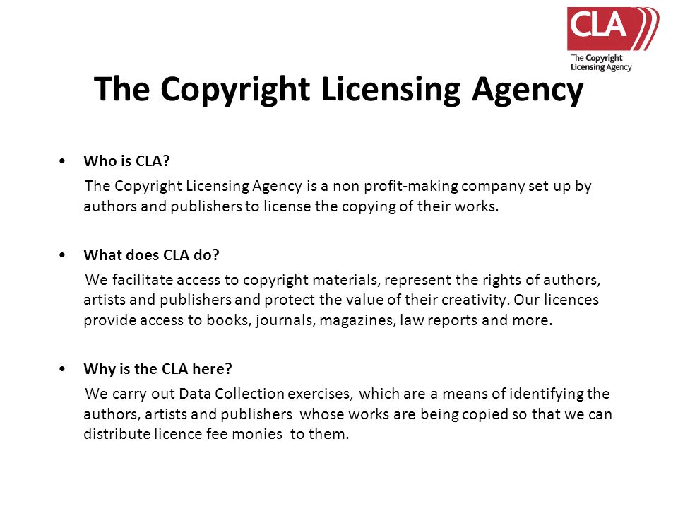 The Copyright Licensing Agency Who is CLA? The Copyright Licensing Agency is a non profit-making company set up by authors and publishers to license t