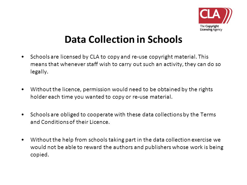 Data Collection in Schools Schools are licensed by CLA to copy and re-use copyright material. This means that whenever staff wish to carry out such an