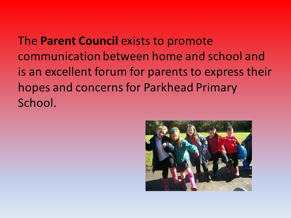 The Parent Council exists to promote communication between home and school and is an excellent forum for parents to express their hopes and concerns f