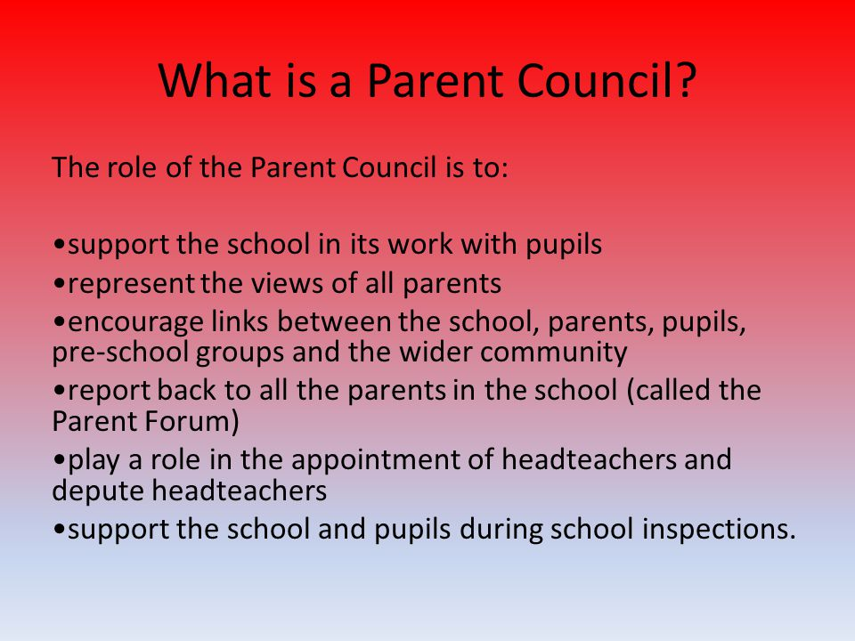 What is a Parent Council? The role of the Parent Council is to: support the school in its work with pupils represent the views of all parents encourag