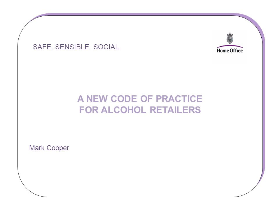 SAFE. SENSIBLE. SOCIAL. A NEW CODE OF PRACTICE FOR ALCOHOL RETAILERS Mark Cooper SAFE.