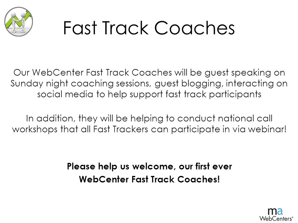 Fast Track Coaches Our WebCenter Fast Track Coaches will be guest speaking on Sunday night coaching sessions, guest blogging, interacting on social media to help support fast track participants In addition, they will be helping to conduct national call workshops that all Fast Trackers can participate in via webinar.