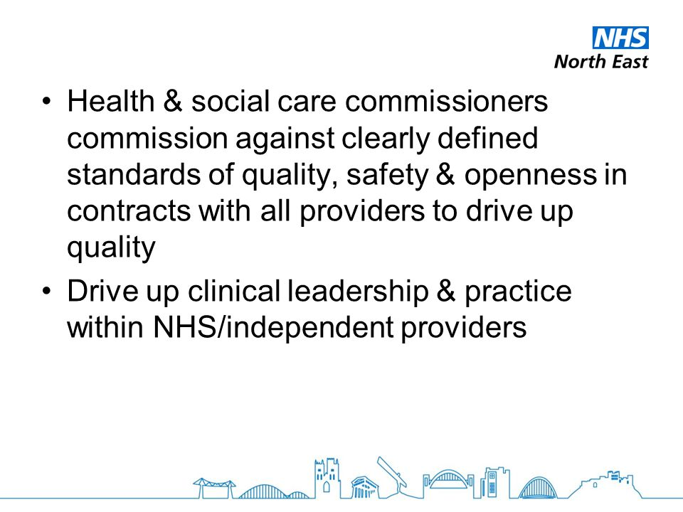 Health & social care commissioners commission against clearly defined standards of quality, safety & openness in contracts with all providers to drive up quality Drive up clinical leadership & practice within NHS/independent providers