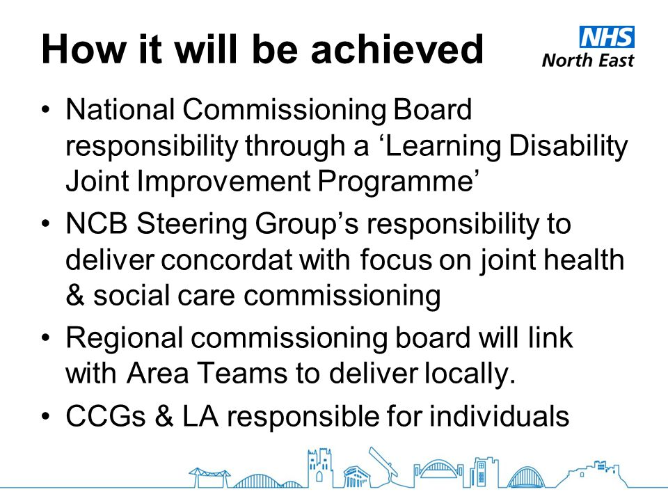 How it will be achieved National Commissioning Board responsibility through a 'Learning Disability Joint Improvement Programme' NCB Steering Group's r