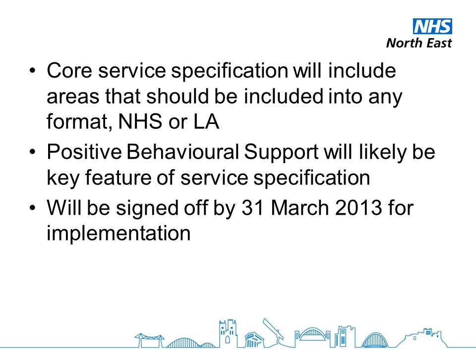 Core service specification will include areas that should be included into any format, NHS or LA Positive Behavioural Support will likely be key feature of service specification Will be signed off by 31 March 2013 for implementation