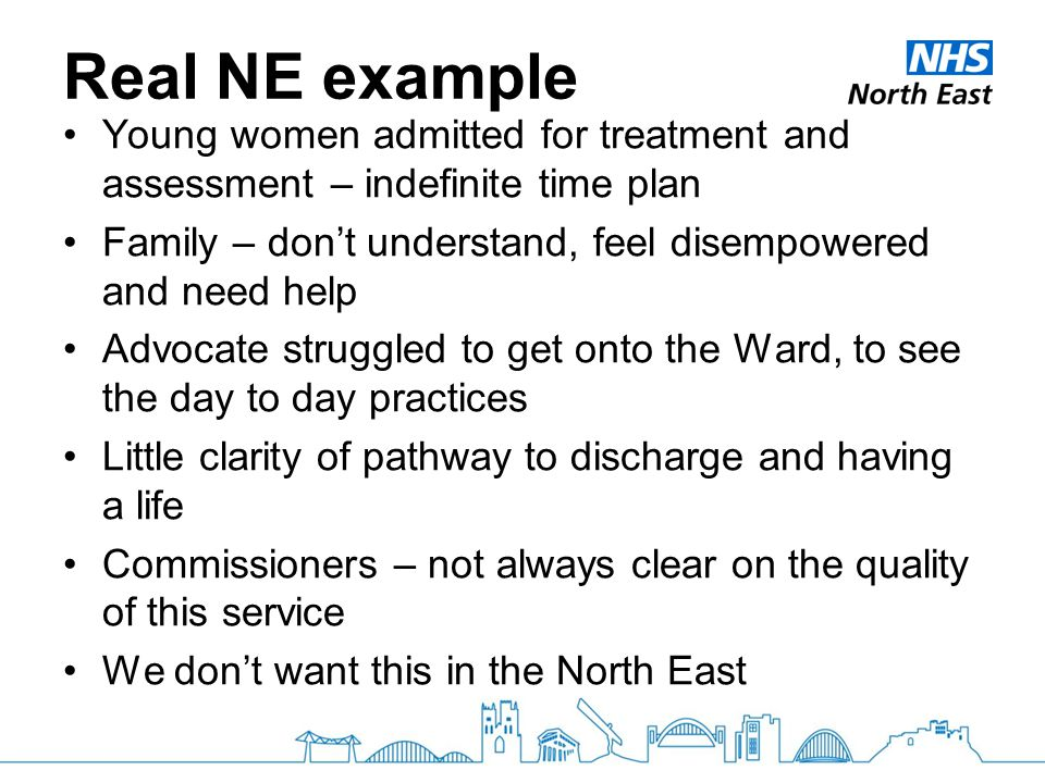 Real NE example Young women admitted for treatment and assessment – indefinite time plan Family – don't understand, feel disempowered and need help Advocate struggled to get onto the Ward, to see the day to day practices Little clarity of pathway to discharge and having a life Commissioners – not always clear on the quality of this service We don't want this in the North East