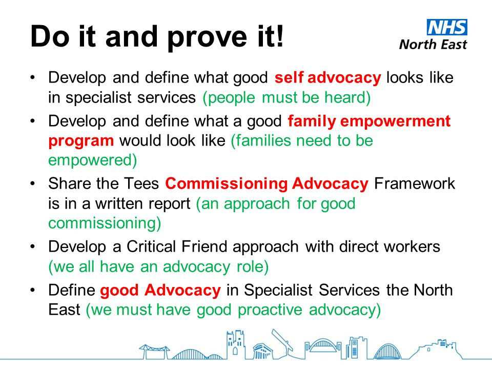 Do it and prove it! Develop and define what good self advocacy looks like in specialist services (people must be heard) Develop and define what a good