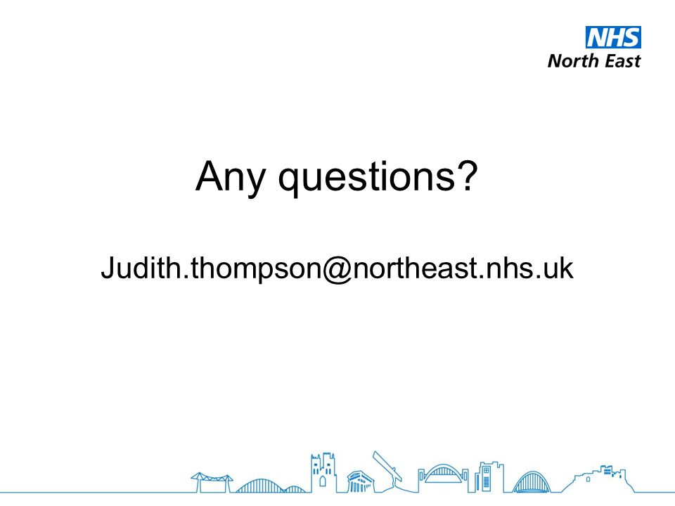 Any questions? Judith.thompson@northeast.nhs.uk