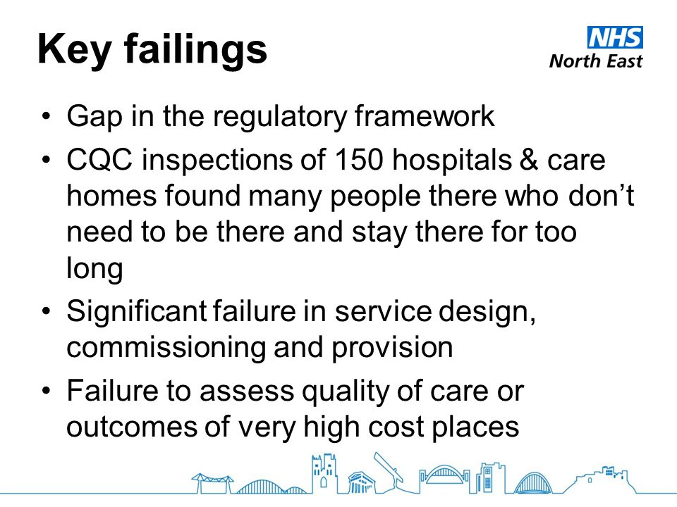 Key failings Gap in the regulatory framework CQC inspections of 150 hospitals & care homes found many people there who don't need to be there and stay there for too long Significant failure in service design, commissioning and provision Failure to assess quality of care or outcomes of very high cost places