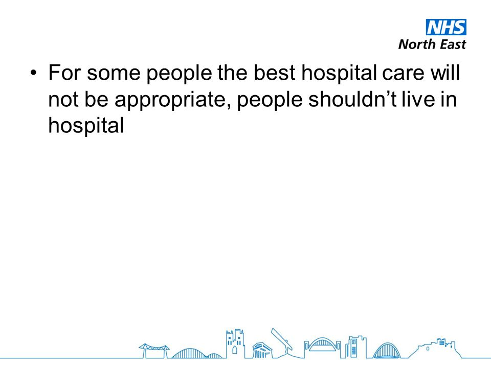 For some people the best hospital care will not be appropriate, people shouldn't live in hospital