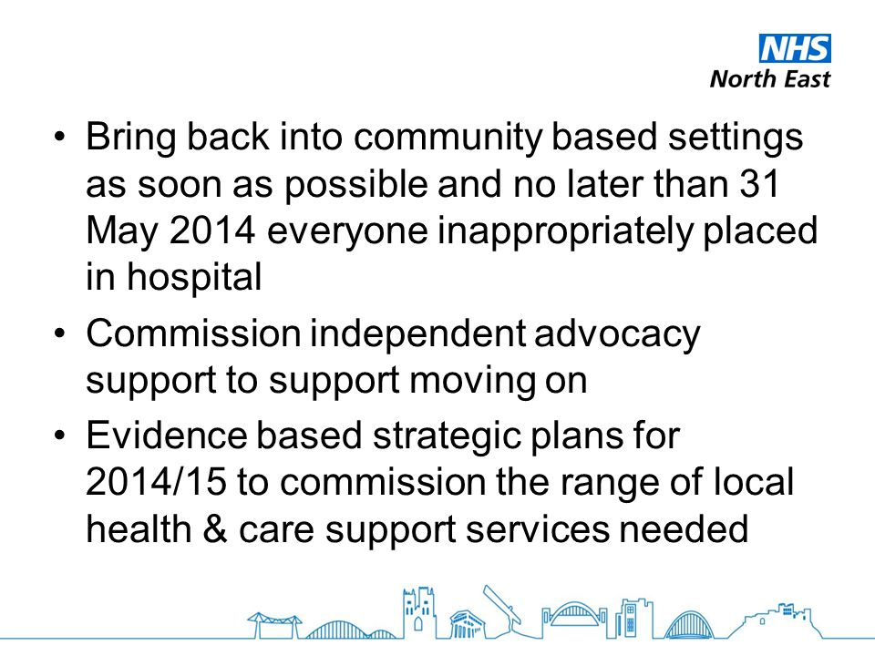 Bring back into community based settings as soon as possible and no later than 31 May 2014 everyone inappropriately placed in hospital Commission inde