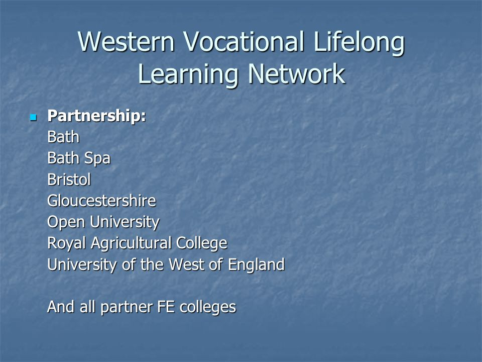 Western Vocational Lifelong Learning Network Partnership: Partnership:Bath Bath Spa BristolGloucestershire Open University Royal Agricultural College University of the West of England And all partner FE colleges