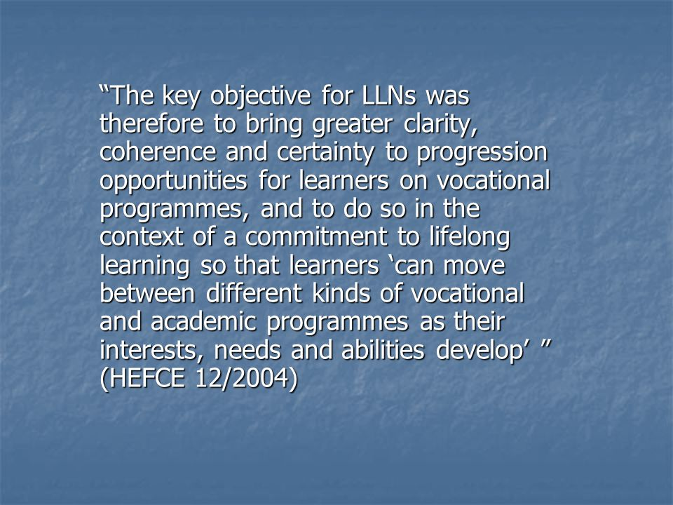 The key objective for LLNs was therefore to bring greater clarity, coherence and certainty to progression opportunities for learners on vocational programmes, and to do so in the context of a commitment to lifelong learning so that learners 'can move between different kinds of vocational and academic programmes as their interests, needs and abilities develop' (HEFCE 12/2004)