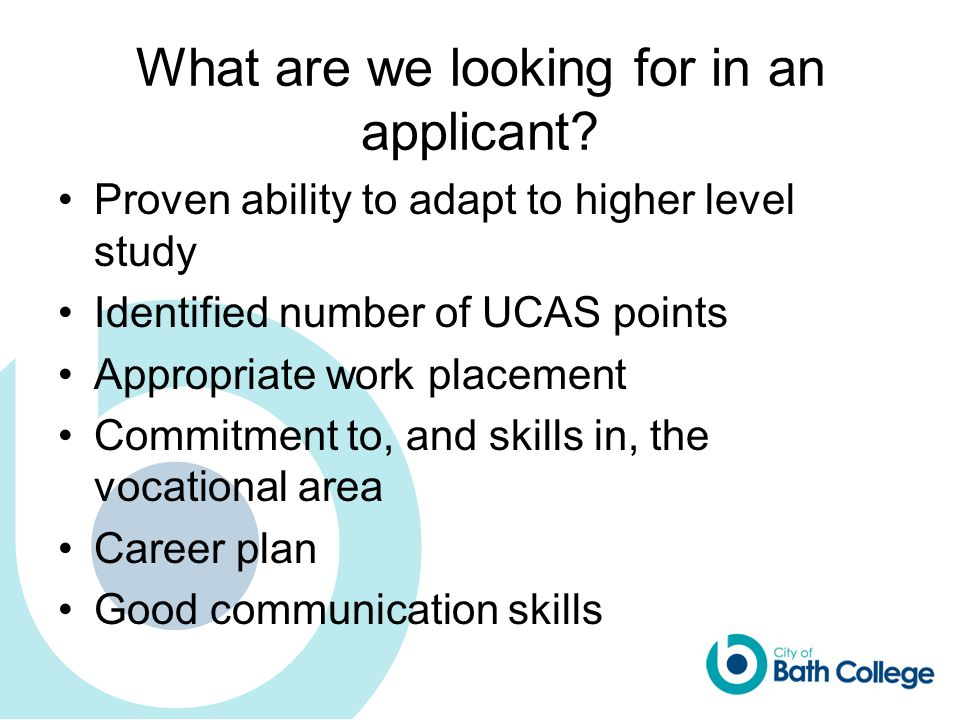 What are we looking for in an applicant? Proven ability to adapt to higher level study Identified number of UCAS points Appropriate work placement Com