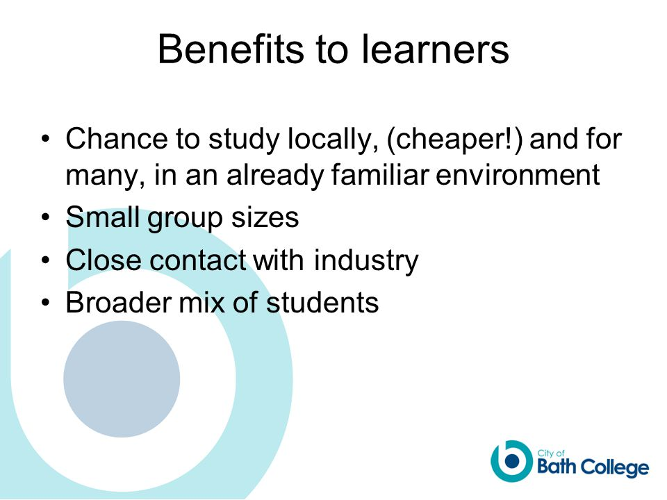 Benefits to learners Chance to study locally, (cheaper!) and for many, in an already familiar environment Small group sizes Close contact with industry Broader mix of students