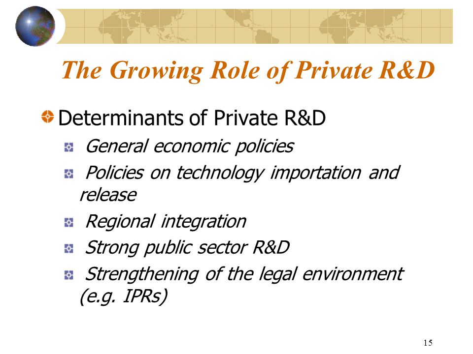 15 The Growing Role of Private R&D Determinants of Private R&D General economic policies Policies on technology importation and release Regional integ