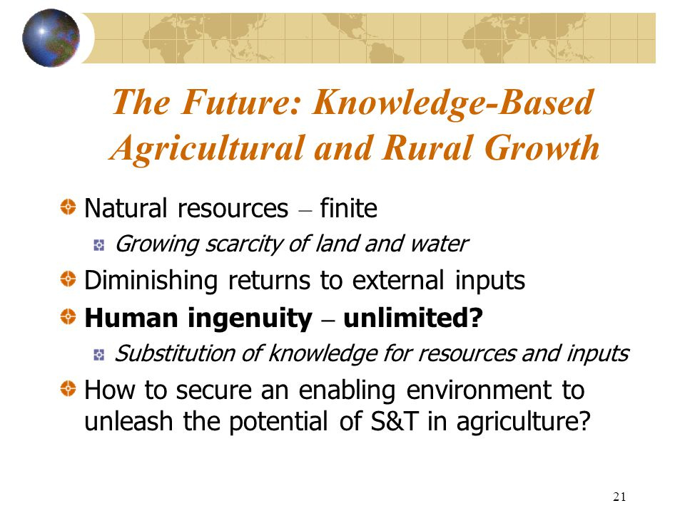21 The Future: Knowledge-Based Agricultural and Rural Growth Natural resources – finite Growing scarcity of land and water Diminishing returns to exte