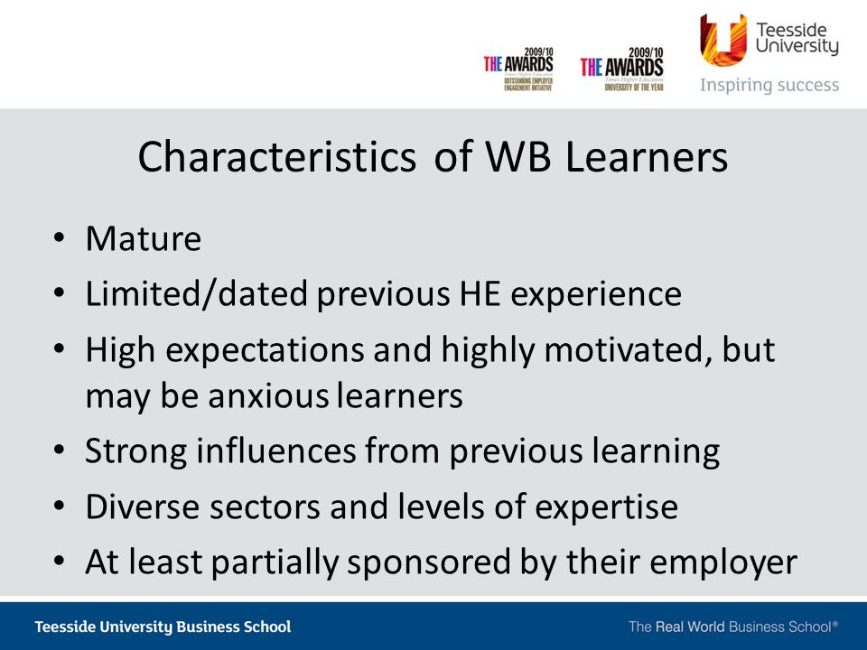 Characteristics of WB Learners Mature Limited/dated previous HE experience High expectations and highly motivated, but may be anxious learners Strong
